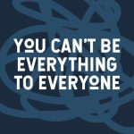 You cant be everything to everyone